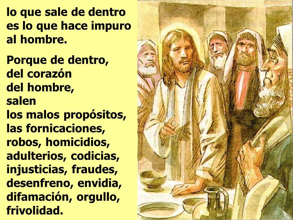 Escuchad y entended todos: Nada que entre de fuera puede hacer la hombre impuro; En otra ocasión llamó Jesús a la gente y les dijo: