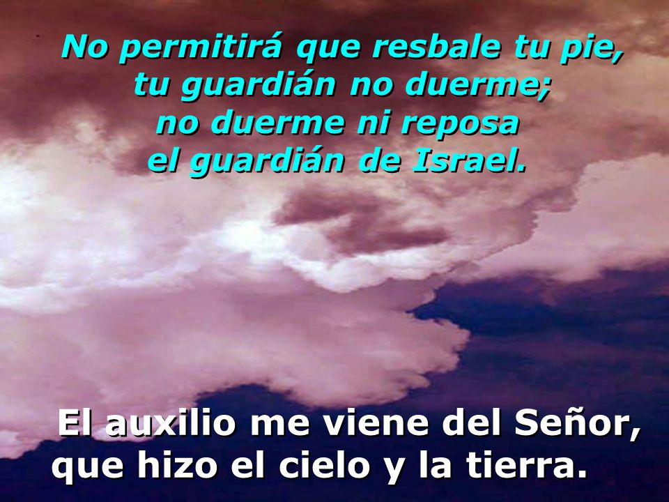 Levanto mis ojos a los montes: ¿de dónde me vendrá el auxilio? El auxilio me viene del Señor, que hizo el cielo y la tierra. El auxilio me viene del S