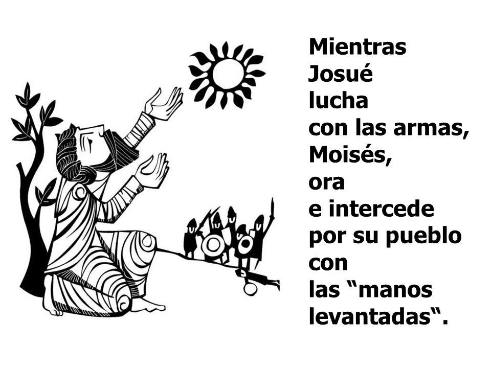 Mientras Josué lucha con las armas, Moisés, ora e intercede por su pueblo con las manos levantadas.
