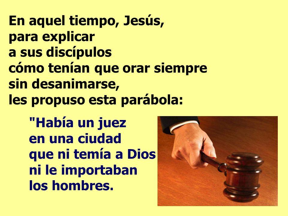 En el evangelio, con una parábola, Jesús nos dice lo importante que es orar siempre y sin desfallecer.