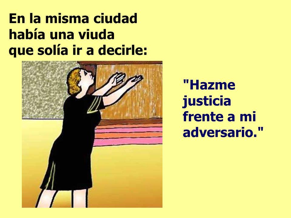 En la misma ciudad había una viuda que solía ir a decirle: Hazme justicia frente a mi adversario.