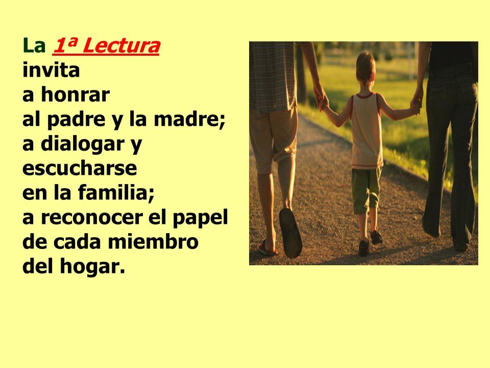 La 1ª Lectura invita a honrar al padre y la madre; a dialogar y escucharse en la familia; a reconocer el papel de cada miembro del hogar.