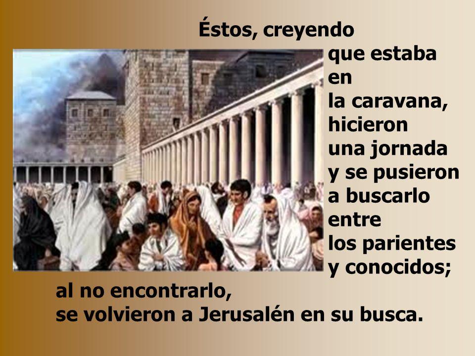 Éstos, creyendo que estaba en la caravana, hicieron una jornada y se pusieron a buscarlo entre los parientes y conocidos; al no encontrarlo, se volvieron a Jerusalén en su busca.