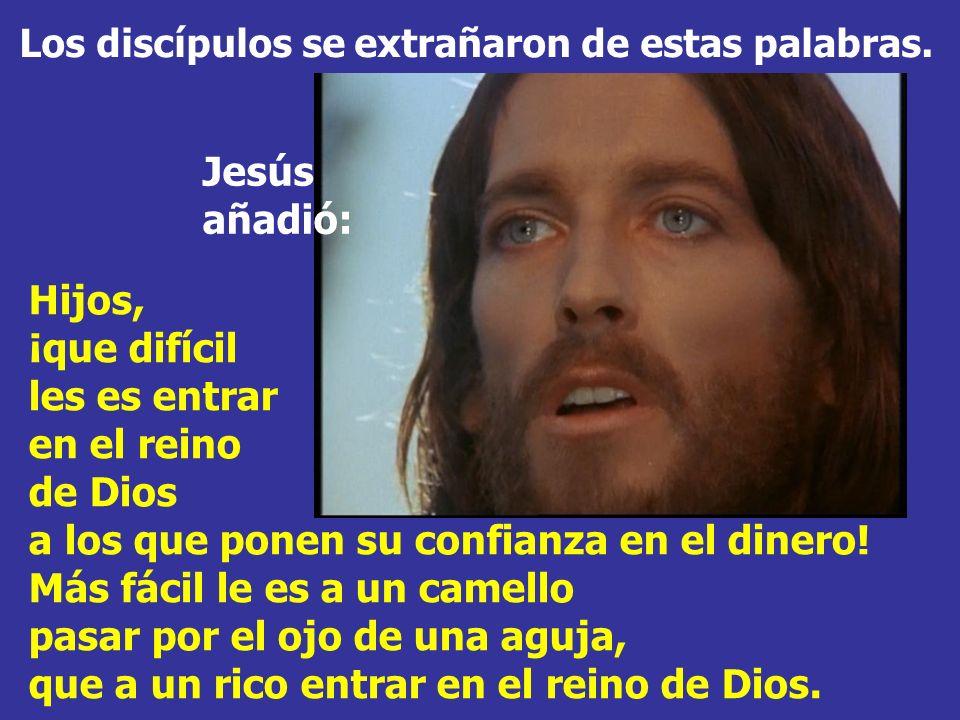 Jesús mirando alrededor, dijo a sus discípulos: ¡Qué difícil les va a ser a los ricos entrar en el reino de Dios!