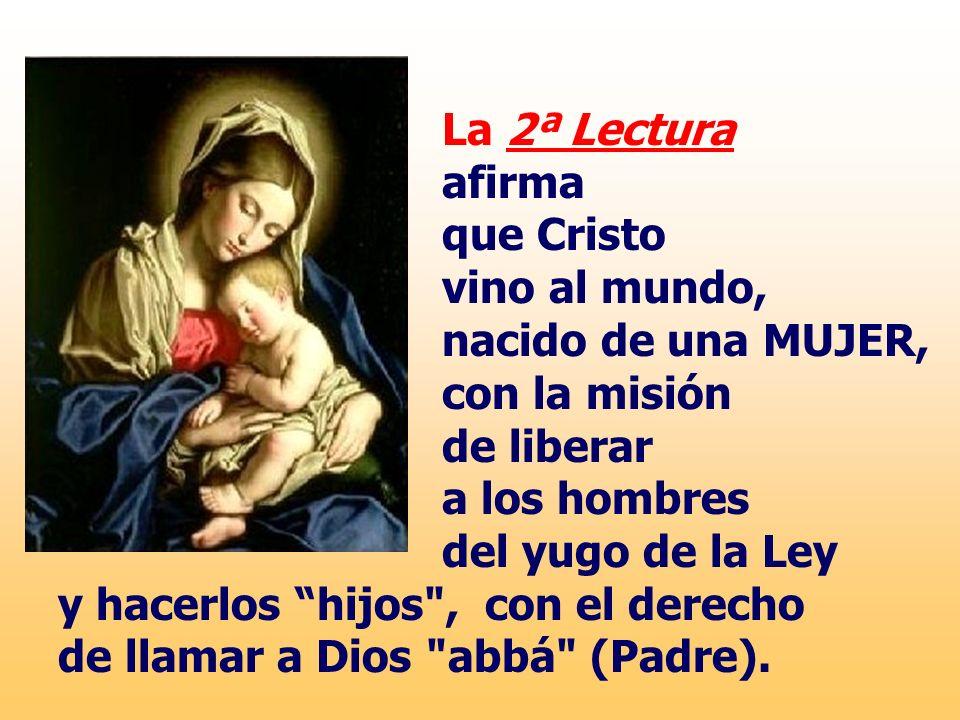 La 2ª Lectura afirma que Cristo vino al mundo, nacido de una MUJER, con la misión de liberar a los hombres del yugo de la Ley y hacerlos hijos , con el derecho de llamar a Dios abbá (Padre).