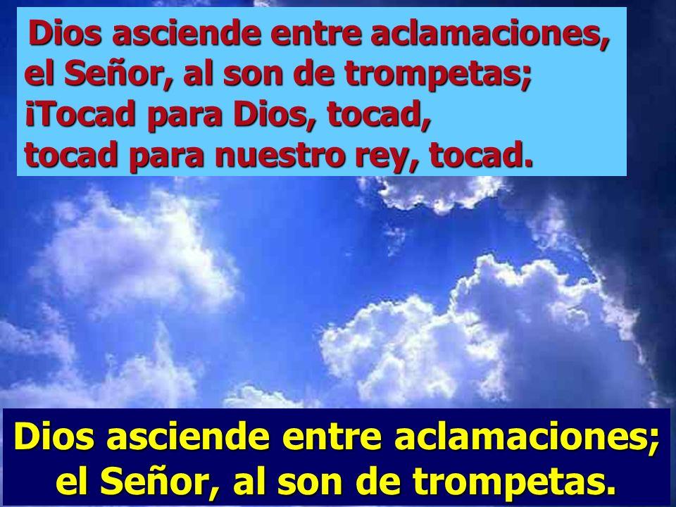 Dios asciende entre aclamaciones; el Señor, al son de trompetas. Pueblos todos batid palmas, aclamad a Dios con gritos de júbilo; porque el Señor es s