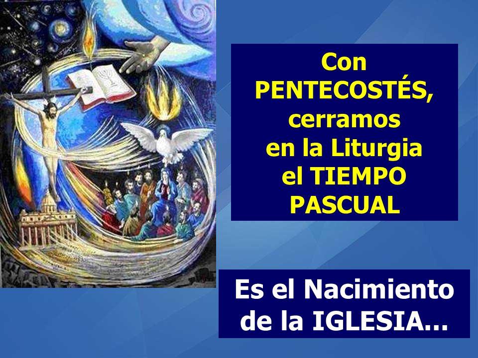 Con PENTECOSTÉS, cerramos en la Liturgia el TIEMPO PASCUAL Es el Nacimiento de la IGLESIA...