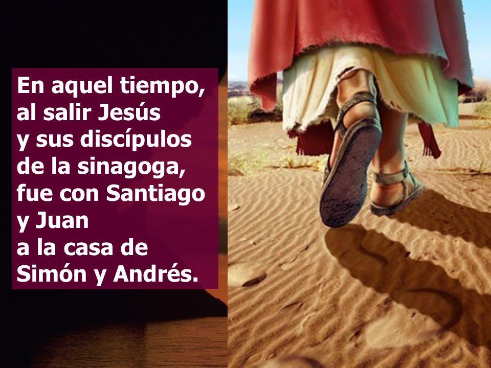 En aquel tiempo, al salir Jesús y sus discípulos de la sinagoga, fue con Santiago y Juan a la casa de Simón y Andrés.