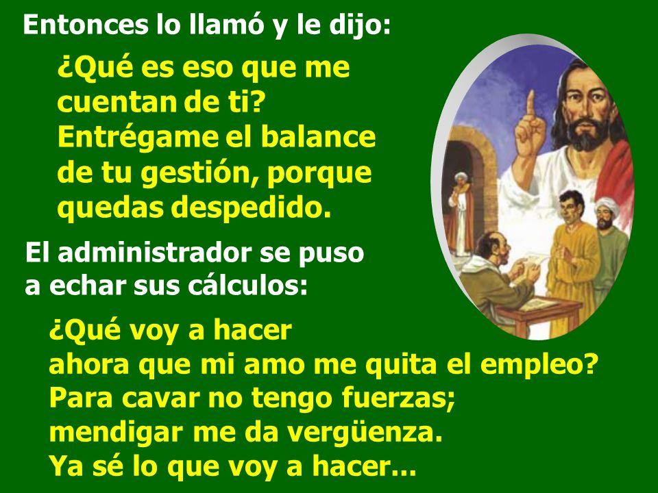 En aquel tiempo, dijo Jesús a sus discípulos: Un hombre rico tenía un administrador, y le llegó la denuncia de que derrochaba sus bienes.