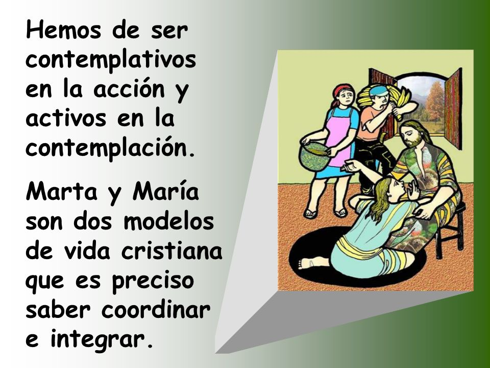Marta, Marta, andas inquita y nerviosa con tantas cosas; sólo una es necesaria. María ha escogido la parte mejor, y no se la quitarán. Pero el Señor l