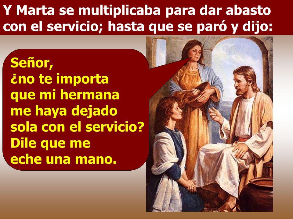 Y Marta se multiplicaba para dar abasto con el servicio; hasta que se paró y dijo: Señor, ¿no te importa que mi hermana me haya dejado sola con el servicio.