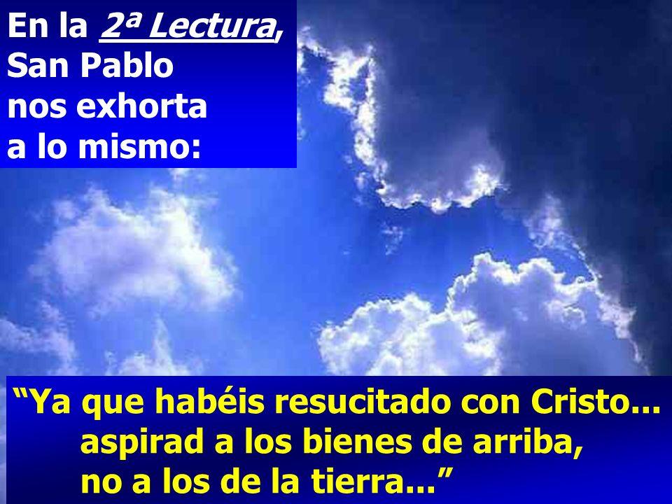 En la 2ª Lectura, San Pablo nos exhorta a lo mismo: Ya que habéis resucitado con Cristo...