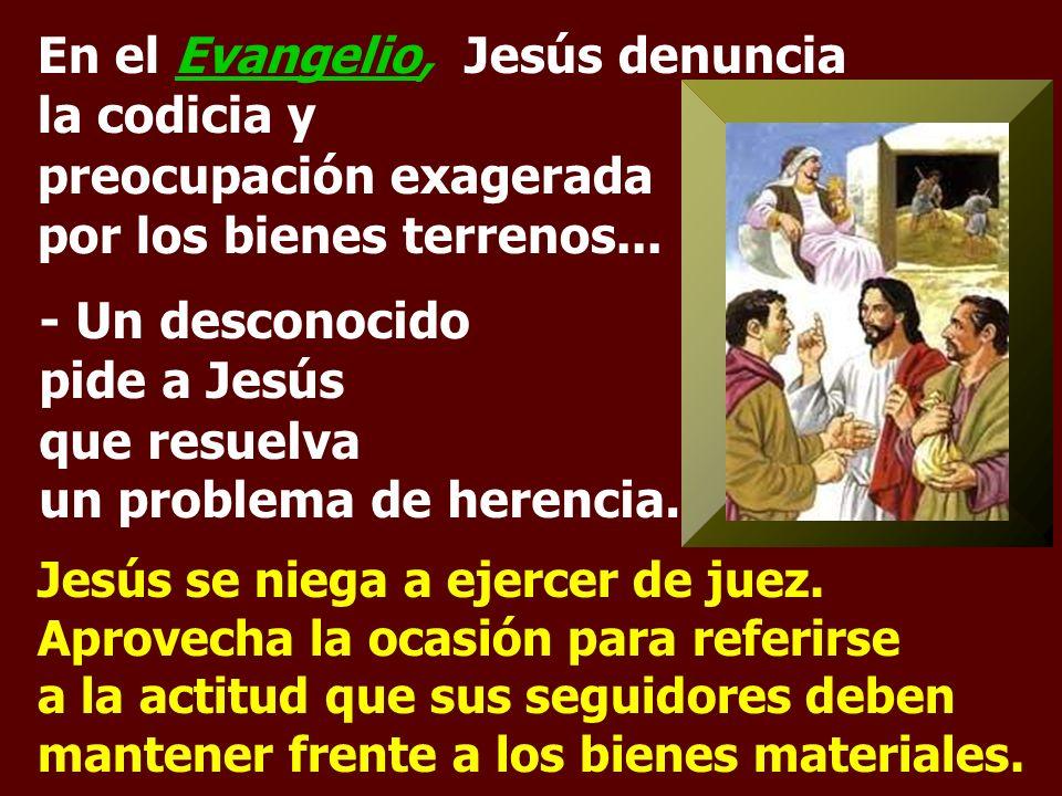 En el Evangelio, Jesús denuncia la codicia y preocupación exagerada por los bienes terrenos...