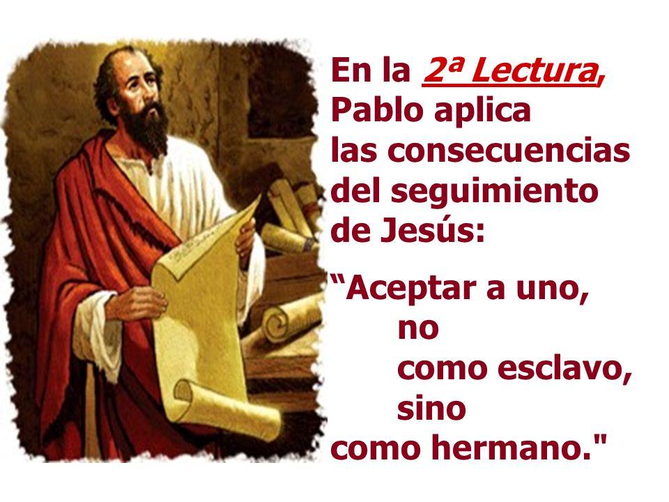 En la 2ª Lectura, Pablo aplica las consecuencias del seguimiento de Jesús: Aceptar a uno, no como esclavo, sino como hermano.