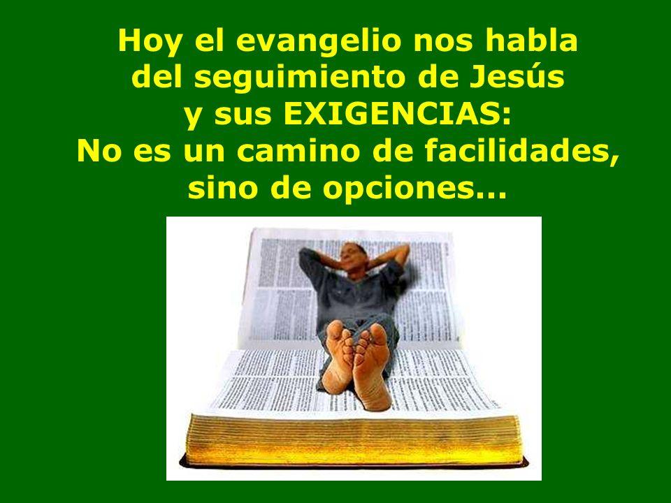 Hoy el evangelio nos habla del seguimiento de Jesús y sus EXIGENCIAS: No es un camino de facilidades, sino de opciones...