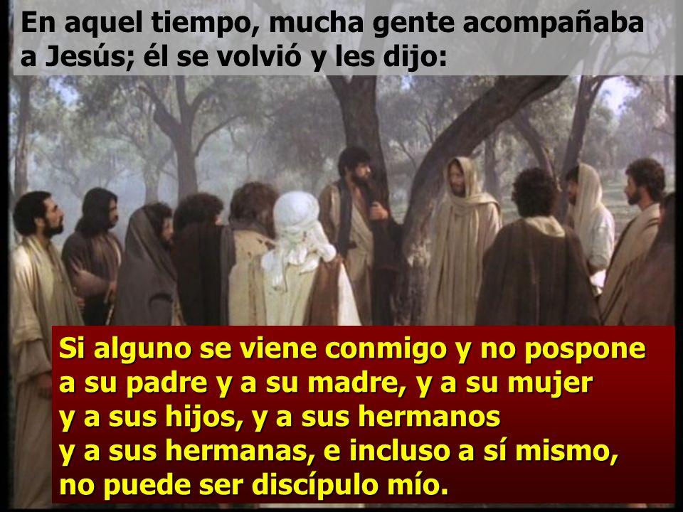 Si alguno se viene conmigo y no pospone a su padre y a su madre, y a su mujer y a sus hijos, y a sus hermanos y a sus hermanas, e incluso a sí mismo, no puede ser discípulo mío.