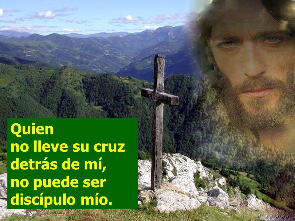 Quien no lleve su cruz detrás de mí, no puede ser discípulo mío.