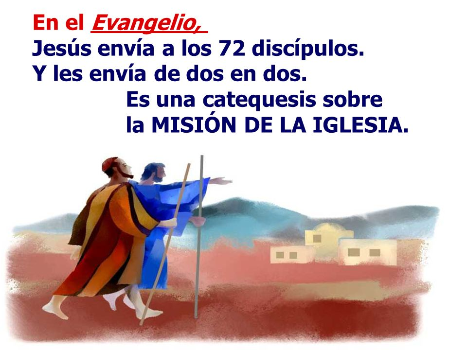 En el Evangelio, Jesús envía a los 72 discípulos.Y les envía de dos en dos.