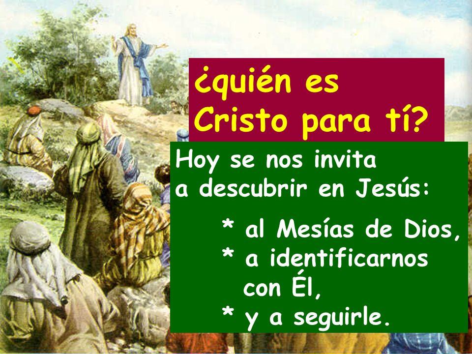 Hoy se nos invita a descubrir en Jesús: * al Mesías de Dios, * a identificarnos con Él, * y a seguirle.