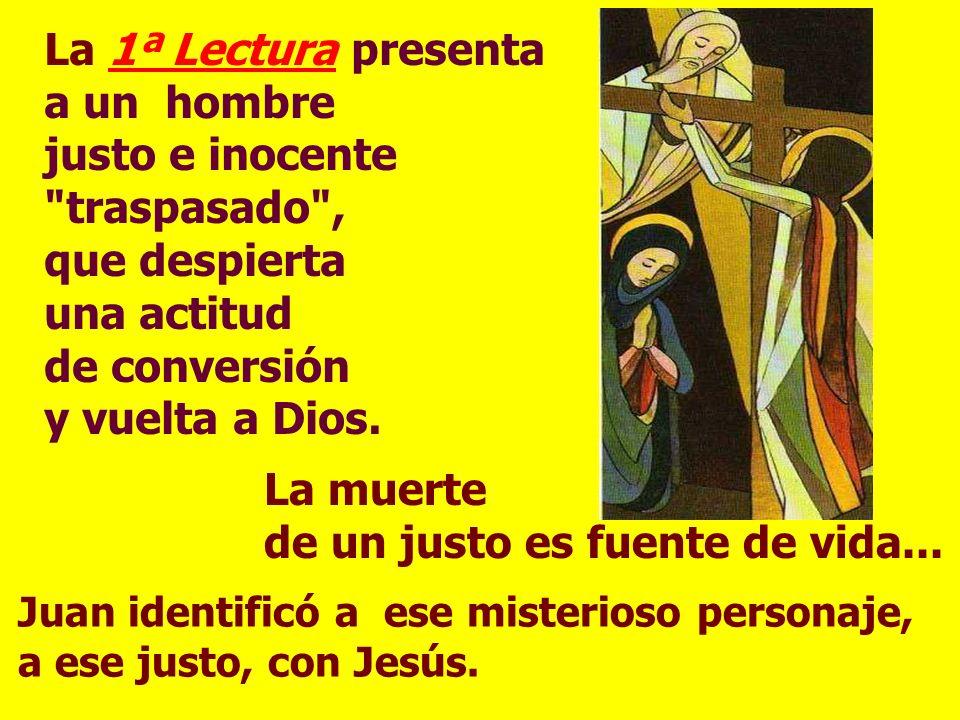 La 1ª Lectura presenta a un hombre justo e inocente traspasado , que despierta una actitud de conversión y vuelta a Dios.