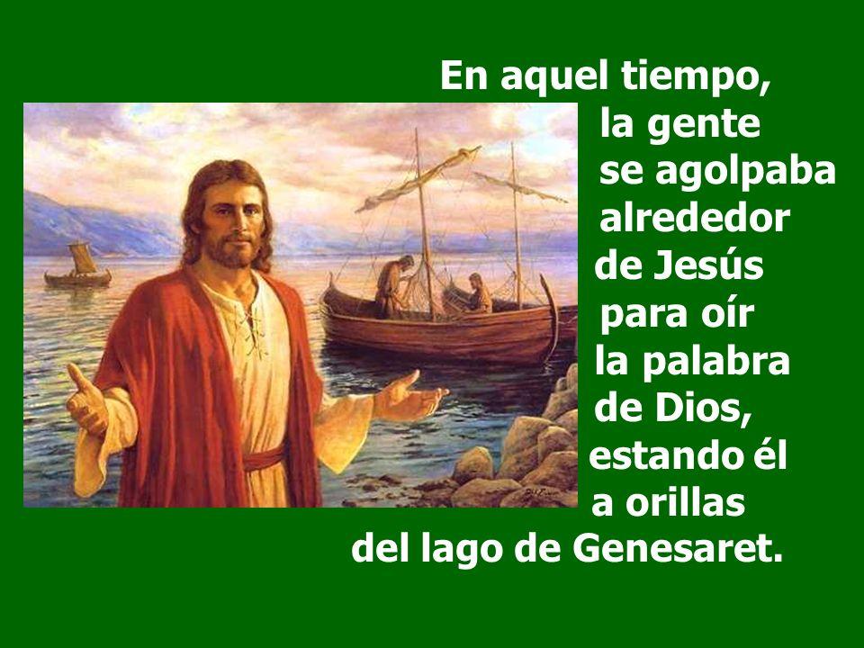 En aquel tiempo, la gente se agolpaba alrededor de Jesús para oír la palabra de Dios, estando él a orillas del lago de Genesaret.