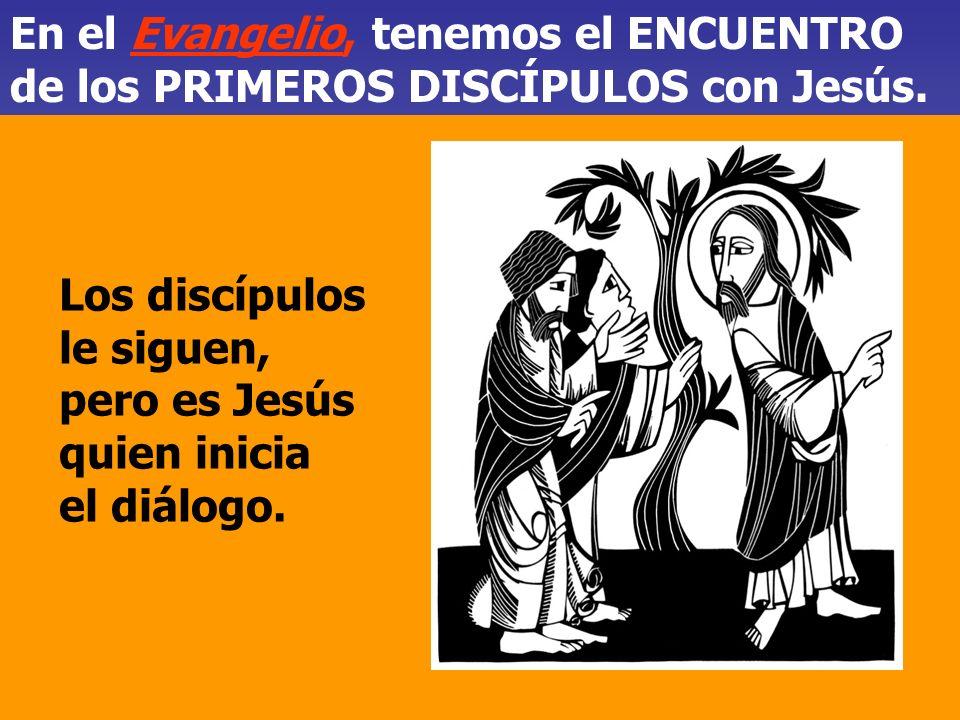 En el Evangelio, tenemos el ENCUENTRO de los PRIMEROS DISCÍPULOS con Jesús.