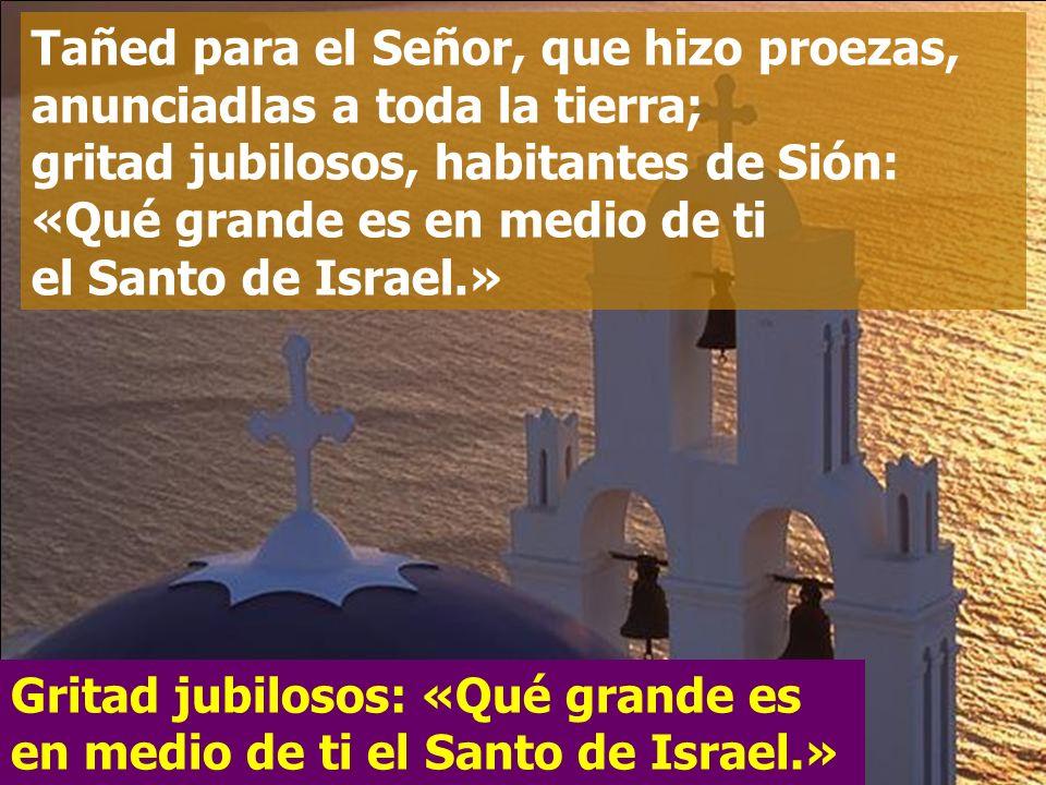 Dad gracias al Señor, invocad su nombre, contad a los pueblos sus hazañas, proclamad que su nombre es excelso Gritad jubilosos: «Qué grande es en medi