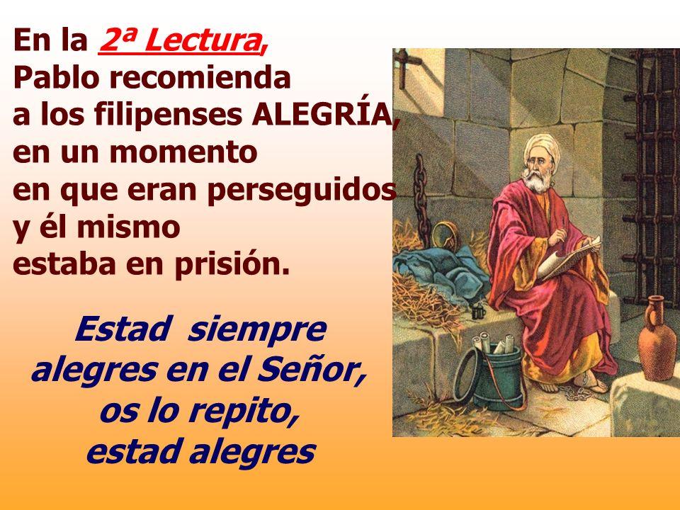 En la 2ª Lectura, Pablo recomienda a los filipenses ALEGRÍA, en un momento en que eran perseguidos y él mismo estaba en prisión.