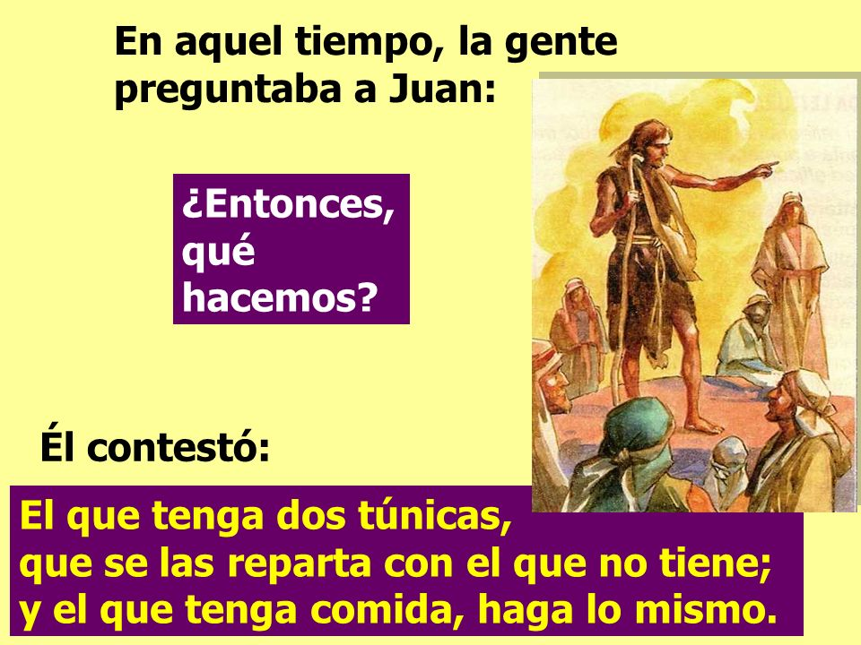 En aquel tiempo, la gente preguntaba a Juan: El que tenga dos túnicas, que se las reparta con el que no tiene; y el que tenga comida, haga lo mismo.