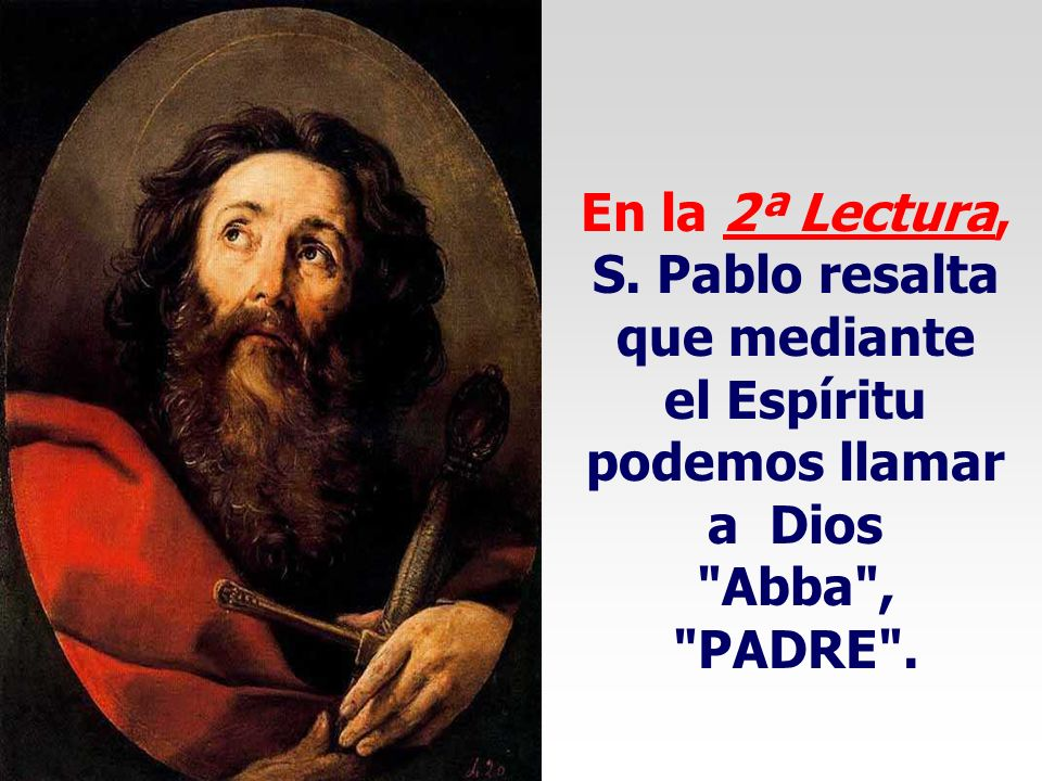En la 2ª Lectura, S. Pablo resalta que mediante el Espíritu podemos llamar a Dios Abba , PADRE .