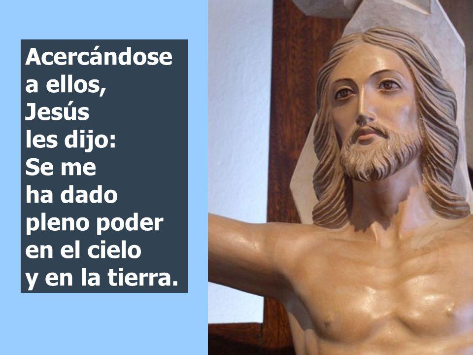 Acercándose a ellos, Jesús les dijo: Se me ha dado pleno poder en el cielo y en la tierra.