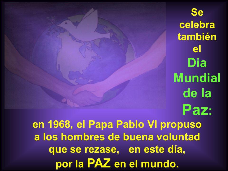 Se celebra también el Dia Mundial de la Paz : en 1968, el Papa Pablo VI propuso a los hombres de buena voluntad que se rezase, en este día, por la PAZ en el mundo.