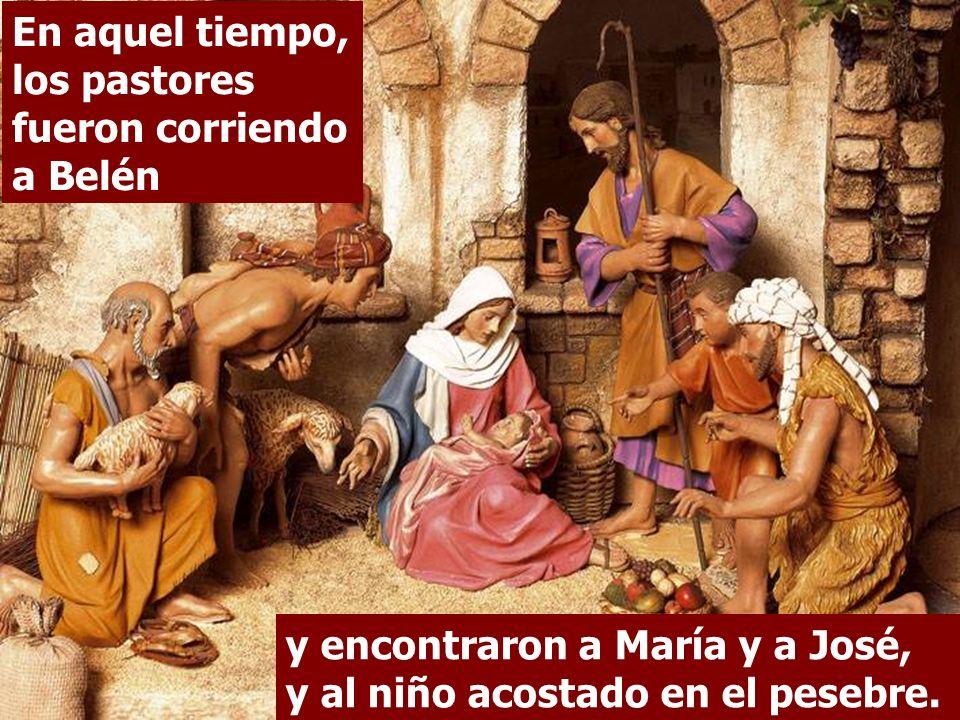 En aquel tiempo, los pastores fueron corriendo a Belén y encontraron a María y a José, y al niño acostado en el pesebre.