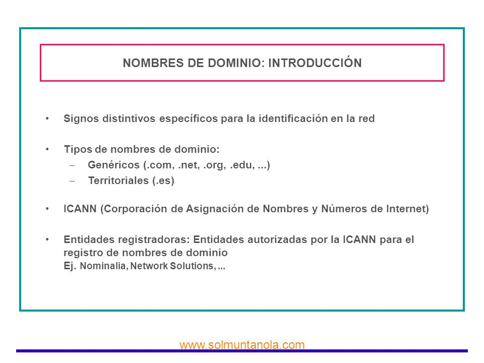 www.solmuntanola.com NOMBRES DE DOMINIO: INTRODUCCIÓN Signos distintivos específicos para la identificación en la red Tipos de nombres de dominio: – G