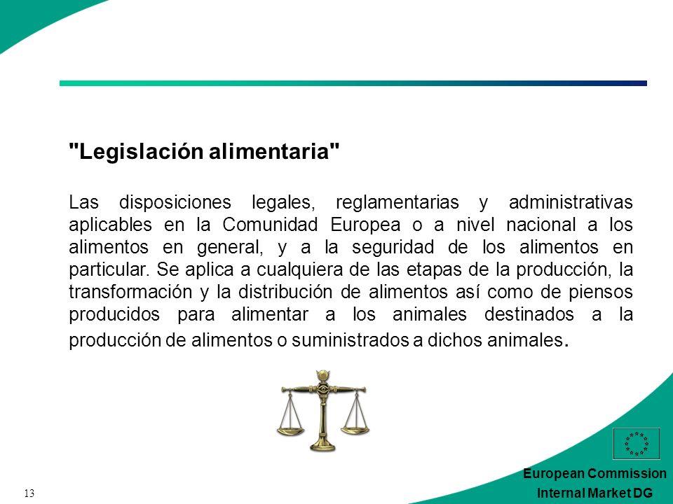 13 European Commission Internal Market DG Legislación alimentaria Las disposiciones legales, reglamentarias y administrativas aplicables en la Comunidad Europea o a nivel nacional a los alimentos en general, y a la seguridad de los alimentos en particular.