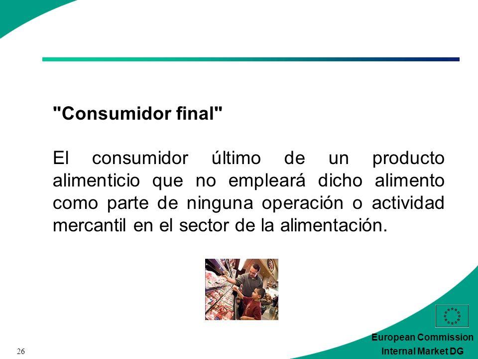 26 European Commission Internal Market DG Consumidor final El consumidor último de un producto alimenticio que no empleará dicho alimento como parte de ninguna operación o actividad mercantil en el sector de la alimentación.