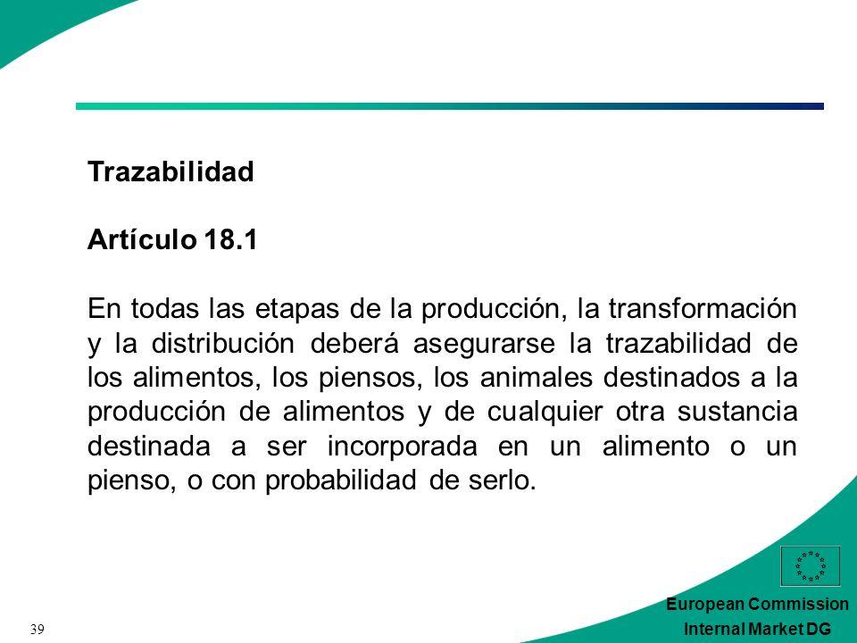 39 European Commission Internal Market DG Trazabilidad Artículo 18.1 En todas las etapas de la producción, la transformación y la distribución deberá