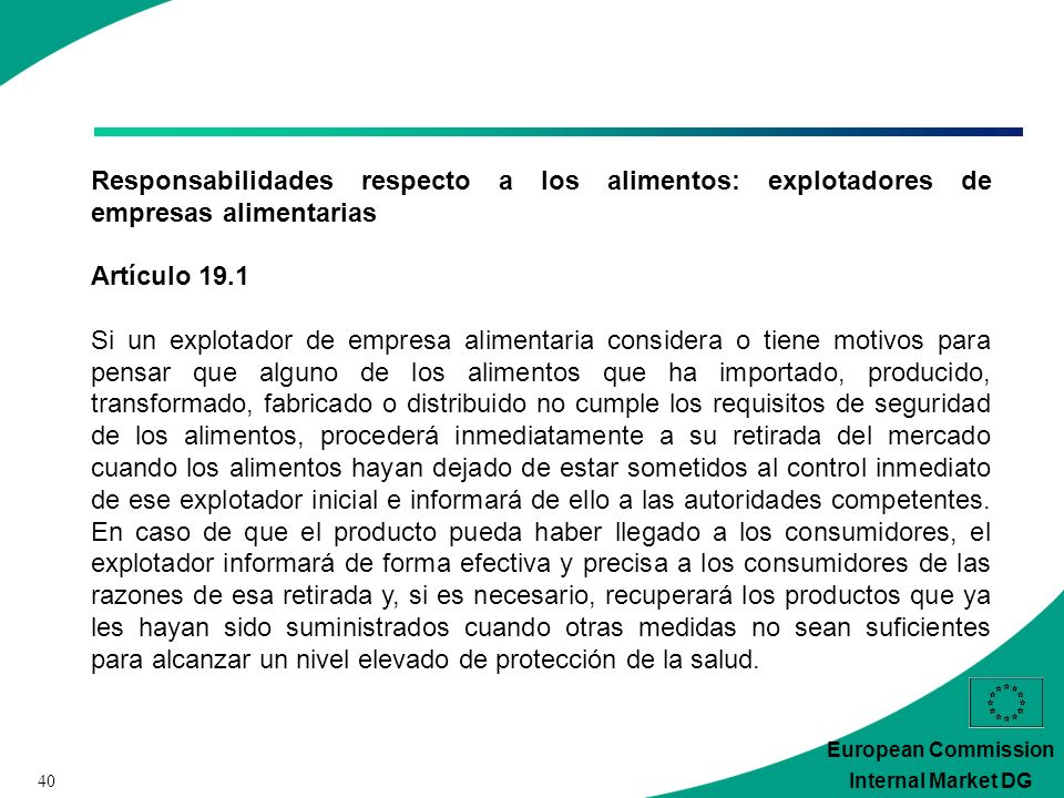 40 European Commission Internal Market DG Responsabilidades respecto a los alimentos: explotadores de empresas alimentarias Artículo 19.1 Si un explot