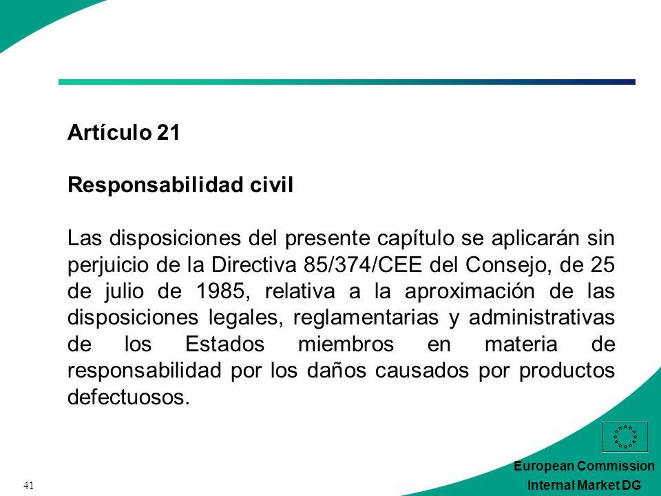 41 European Commission Internal Market DG Artículo 21 Responsabilidad civil Las disposiciones del presente capítulo se aplicarán sin perjuicio de la Directiva 85/374/CEE del Consejo, de 25 de julio de 1985, relativa a la aproximación de las disposiciones legales, reglamentarias y administrativas de los Estados miembros en materia de responsabilidad por los daños causados por productos defectuosos.