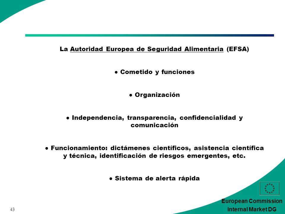 43 European Commission Internal Market DG La Autoridad Europea de Seguridad Alimentaria (EFSA) Cometido y funciones Organización Independencia, transparencia, confidencialidad y comunicación Funcionamiento: dictámenes científicos, asistencia científica y técnica, identificación de riesgos emergentes, etc.