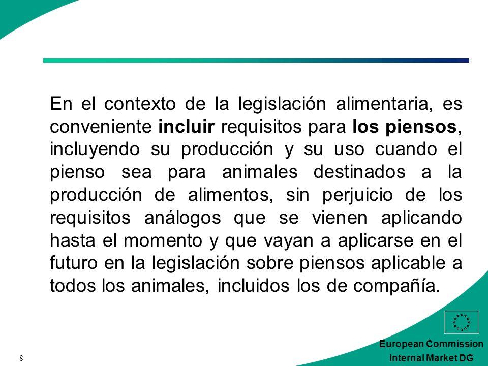 8 European Commission Internal Market DG En el contexto de la legislación alimentaria, es conveniente incluir requisitos para los piensos, incluyendo su producción y su uso cuando el pienso sea para animales destinados a la producción de alimentos, sin perjuicio de los requisitos análogos que se vienen aplicando hasta el momento y que vayan a aplicarse en el futuro en la legislación sobre piensos aplicable a todos los animales, incluidos los de compañía.