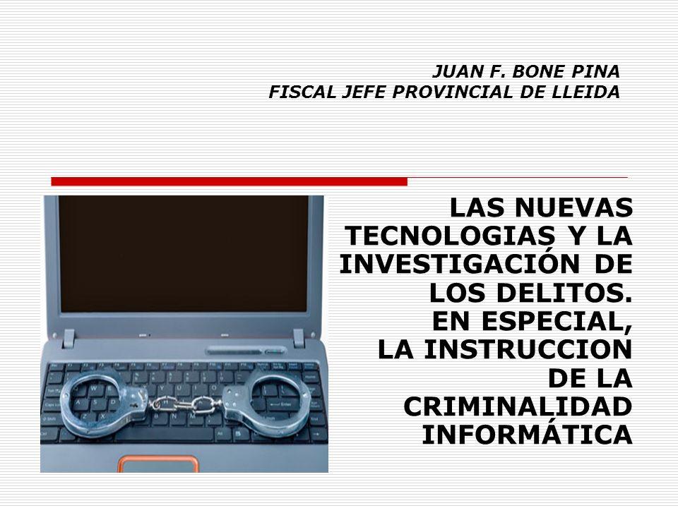 JUAN F. BONE PINA FISCAL JEFE PROVINCIAL DE LLEIDA LAS NUEVAS TECNOLOGIAS Y LA INVESTIGACIÓN DE LOS DELITOS. EN ESPECIAL, LA INSTRUCCION DE LA CRIMINA