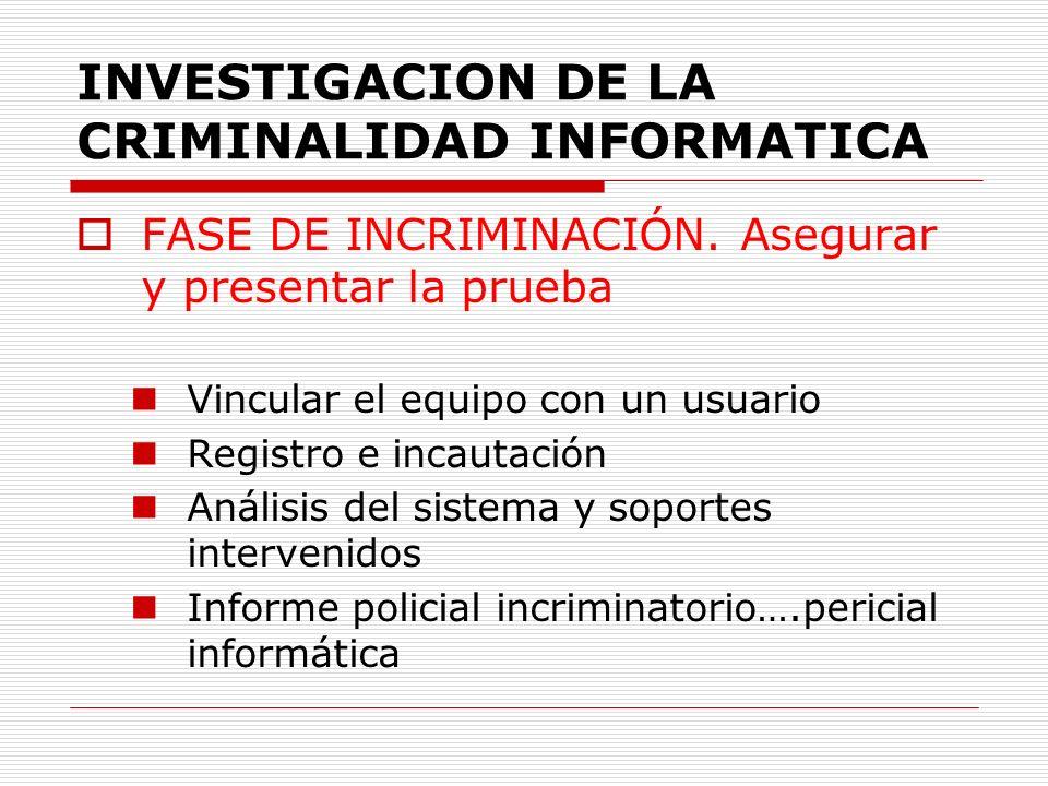 INVESTIGACION DE LA CRIMINALIDAD INFORMATICA FASE DE INCRIMINACIÓN. Asegurar y presentar la prueba Vincular el equipo con un usuario Registro e incaut