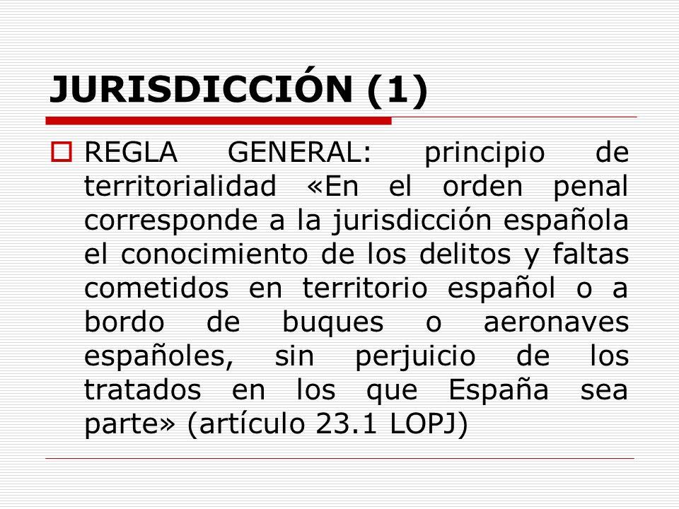 JURISDICCIÓN (1) REGLA GENERAL: principio de territorialidad «En el orden penal corresponde a la jurisdicción española el conocimiento de los delitos
