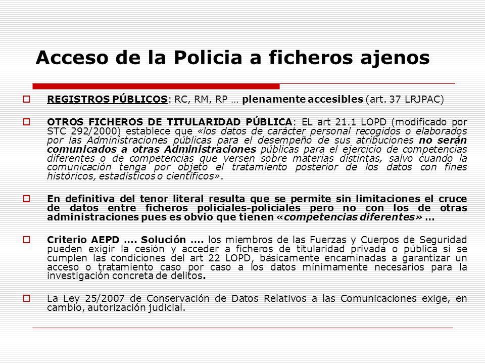 Acceso de la Policia a ficheros ajenos REGISTROS PÚBLICOS: RC, RM, RP … plenamente accesibles (art. 37 LRJPAC) OTROS FICHEROS DE TITULARIDAD PÚBLICA: