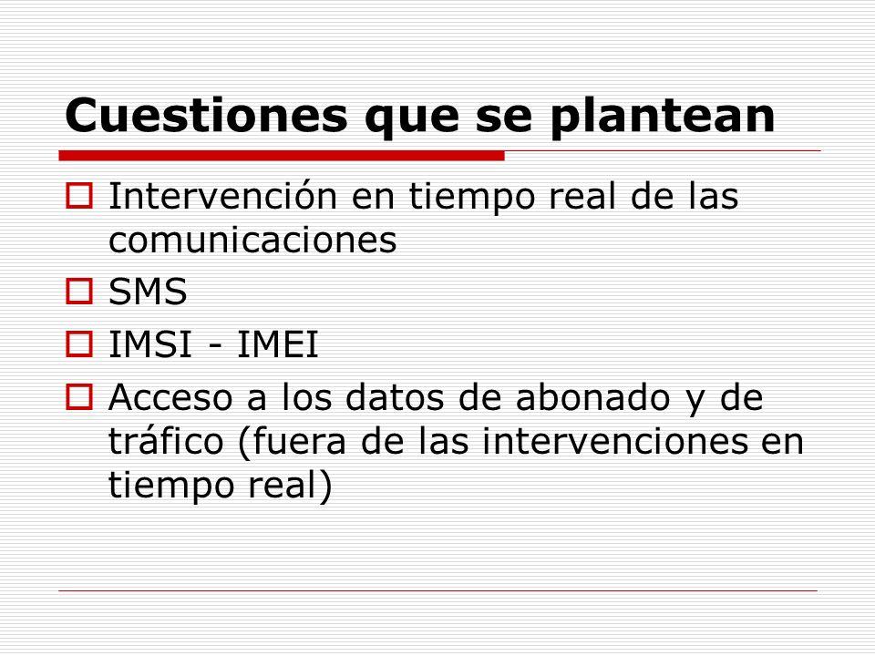 Cuestiones que se plantean Intervención en tiempo real de las comunicaciones SMS IMSI - IMEI Acceso a los datos de abonado y de tráfico (fuera de las