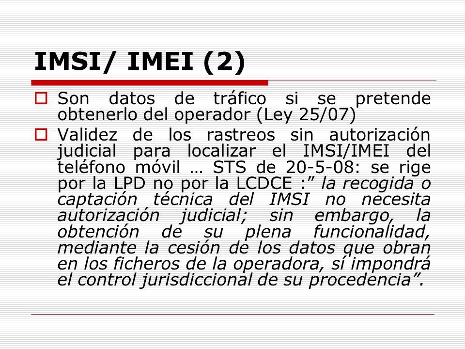 IMSI/ IMEI (2) Son datos de tráfico si se pretende obtenerlo del operador (Ley 25/07) Validez de los rastreos sin autorización judicial para localizar