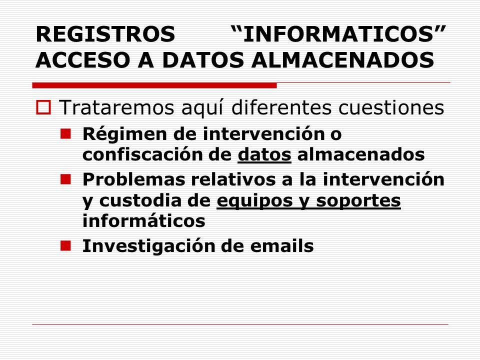 REGISTROS INFORMATICOS ACCESO A DATOS ALMACENADOS Trataremos aquí diferentes cuestiones Régimen de intervención o confiscación de datos almacenados Pr