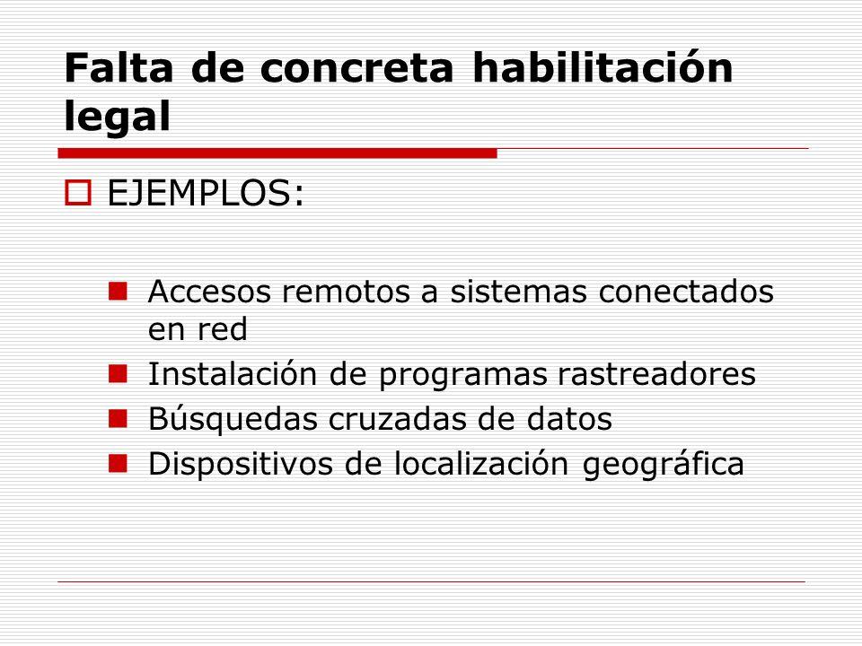 Falta de concreta habilitación legal EJEMPLOS: Accesos remotos a sistemas conectados en red Instalación de programas rastreadores Búsquedas cruzadas d