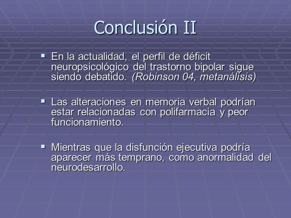 Conclusión II En la actualidad, el perfil de déficit neuropsicológico del trastorno bipolar sigue siendo debatido. (Robinson 04, metanálisis) En la ac